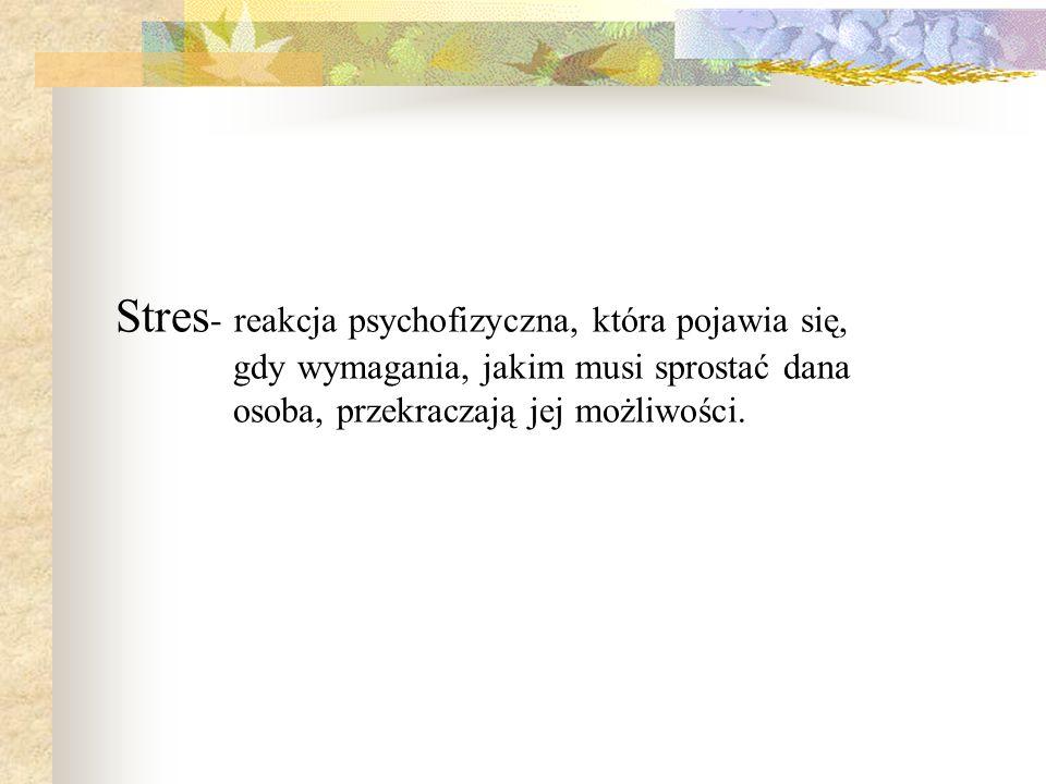 Stres - reakcja psychofizyczna, która pojawia się, gdy wymagania, jakim musi sprostać dana osoba, przekraczają jej możliwości.