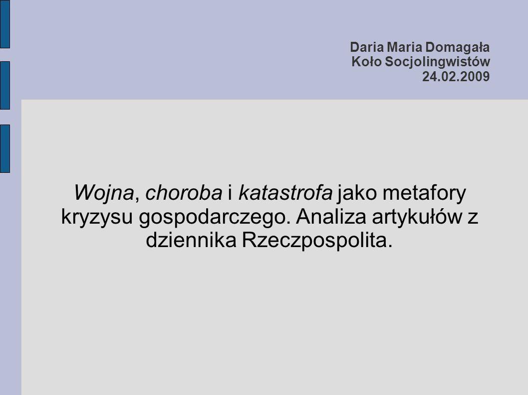 Daria Maria Domagała Koło Socjolingwistów 24.02.2009 Wojna, choroba i katastrofa jako metafory kryzysu gospodarczego. Analiza artykułów z dziennika Rz