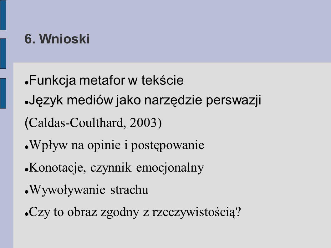 6. Wnioski Funkcja metafor w tekście Język mediów jako narzędzie perswazji ( Caldas-Coulthard, 2003) Wpływ na opinie i postępowanie Konotacje, czynnik