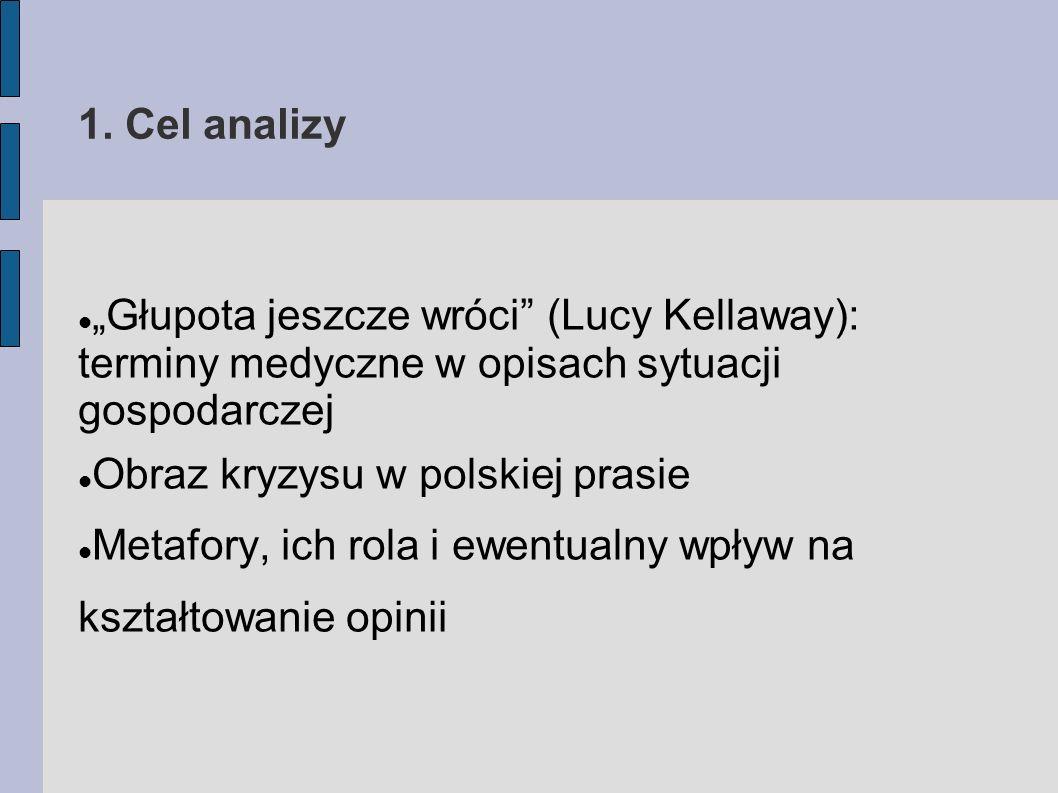 1. Cel analizy Głupota jeszcze wróci (Lucy Kellaway): terminy medyczne w opisach sytuacji gospodarczej Obraz kryzysu w polskiej prasie Metafory, ich r