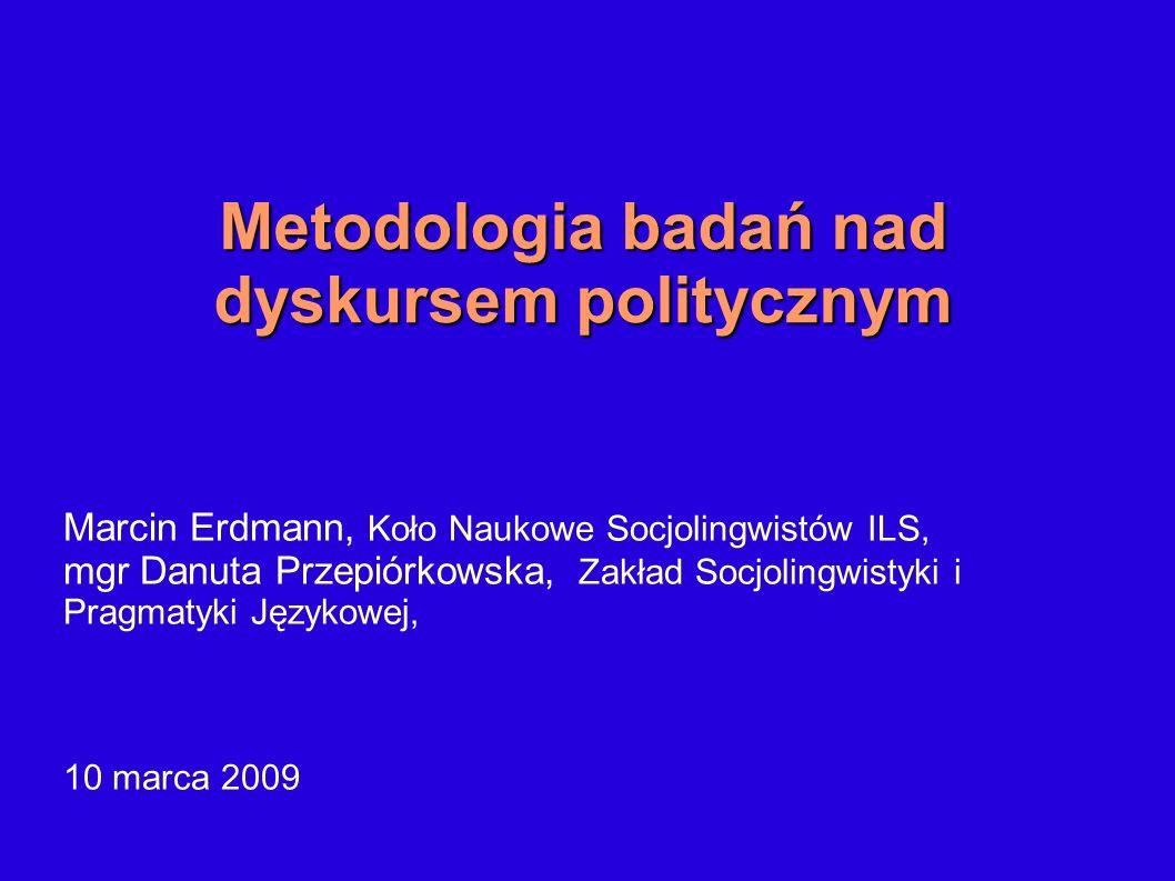 Metodologia badań nad dyskursem politycznym Marcin Erdmann, Koło Naukowe Socjolingwistów ILS, mgr Danuta Przepiórkowska, Zakład Socjolingwistyki i Pra