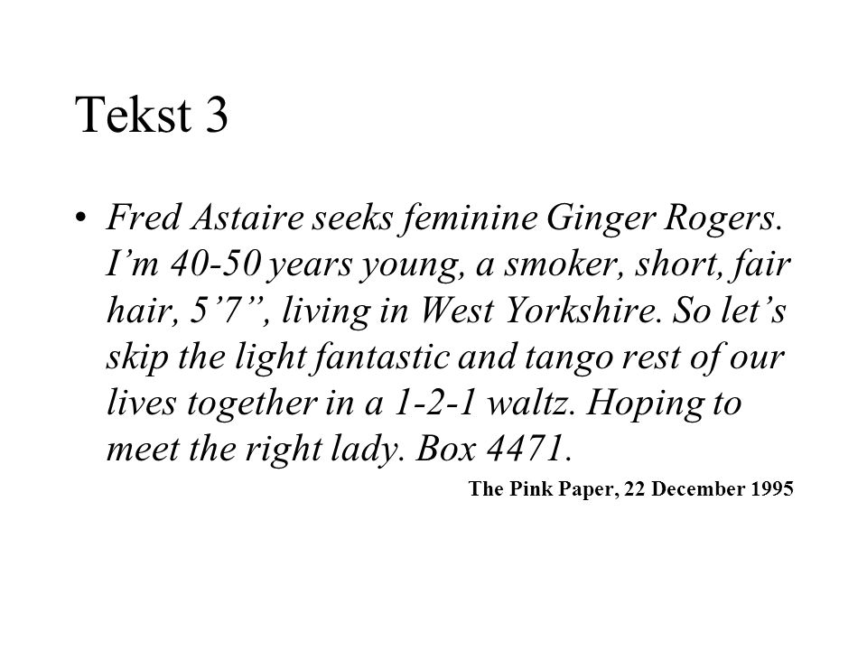 Tekst 3 Fred Astaire seeks feminine Ginger Rogers. Im 40-50 years young, a smoker, short, fair hair, 57, living in West Yorkshire. So lets skip the li