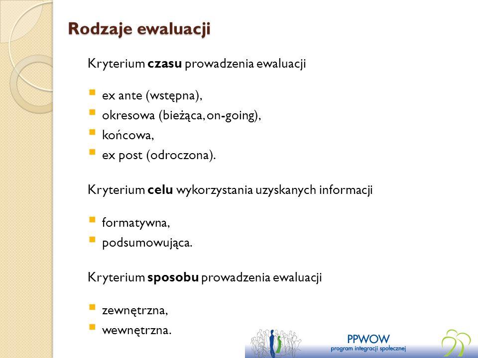 Rodzaje ewaluacji Kryterium czasu prowadzenia ewaluacji ex ante (wstępna), okresowa (bieżąca, on-going), końcowa, ex post (odroczona). Kryterium celu