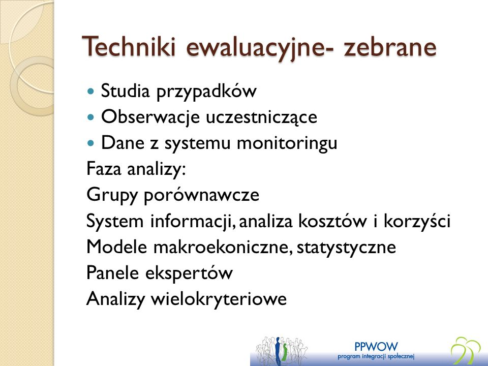 Techniki ewaluacyjne- zebrane Studia przypadków Obserwacje uczestniczące Dane z systemu monitoringu Faza analizy: Grupy porównawcze System informacji,