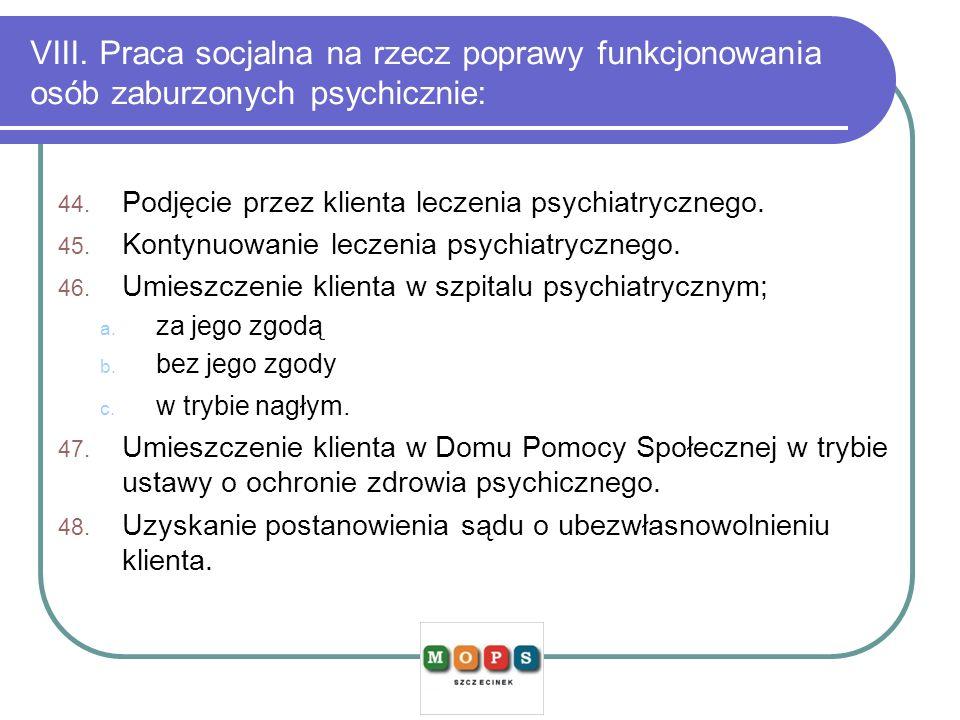 VIII. Praca socjalna na rzecz poprawy funkcjonowania osób zaburzonych psychicznie: 44. Podjęcie przez klienta leczenia psychiatrycznego. 45. Kontynuow