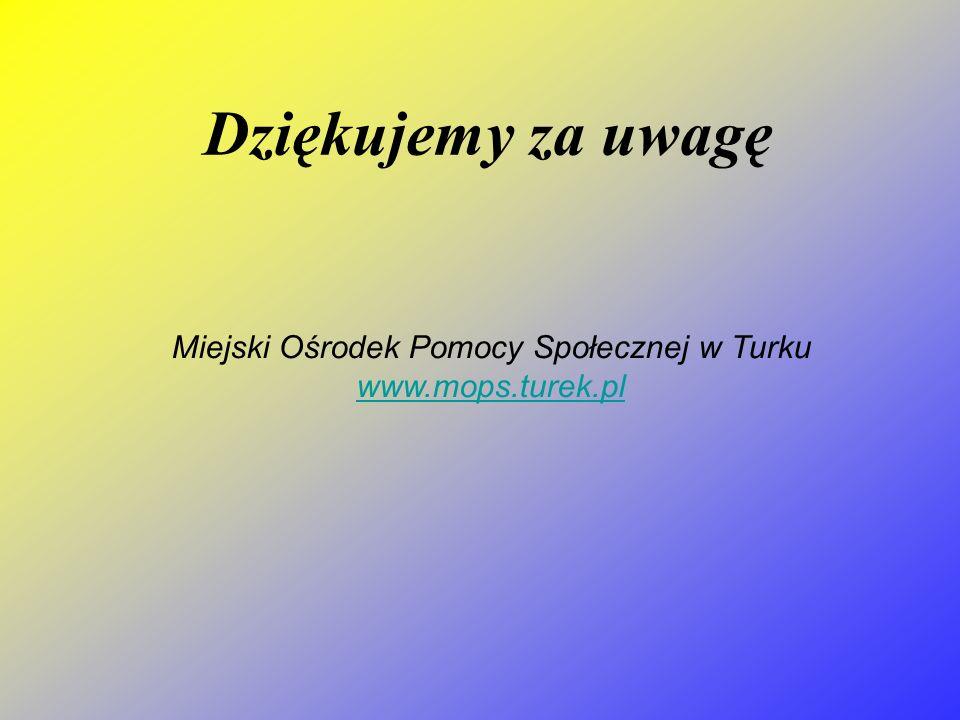 Dziękujemy za uwagę Miejski Ośrodek Pomocy Społecznej w Turku www.mops.turek.pl www.mops.turek.pl