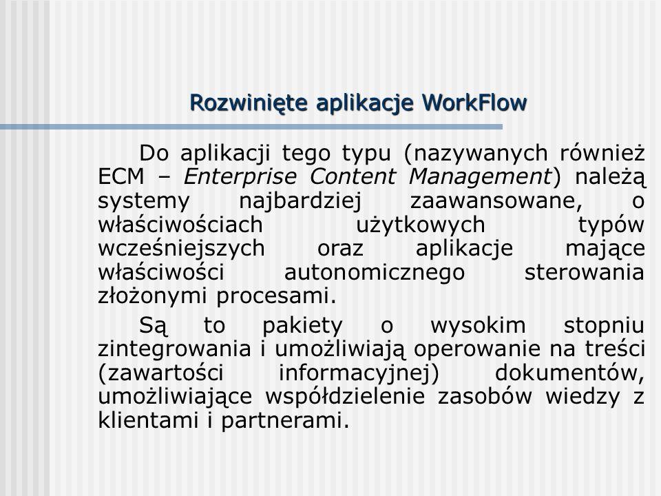 Rozwinięte aplikacje WorkFlow Do aplikacji tego typu (nazywanych również ECM – Enterprise Content Management) należą systemy najbardziej zaawansowane, o właściwościach użytkowych typów wcześniejszych oraz aplikacje mające właściwości autonomicznego sterowania złożonymi procesami.