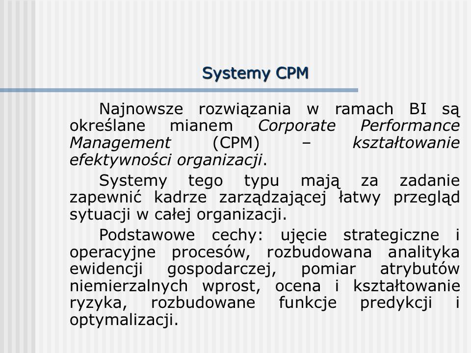 Systemy CPM Najnowsze rozwiązania w ramach BI są określane mianem Corporate Performance Management (CPM) – kształtowanie efektywności organizacji.