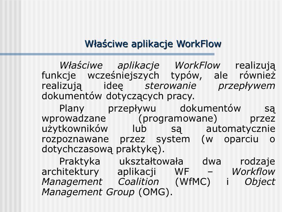 Właściwe aplikacje WorkFlow Właściwe aplikacje WorkFlow realizują funkcje wcześniejszych typów, ale również realizują ideę sterowanie przepływem dokumentów dotyczących pracy.
