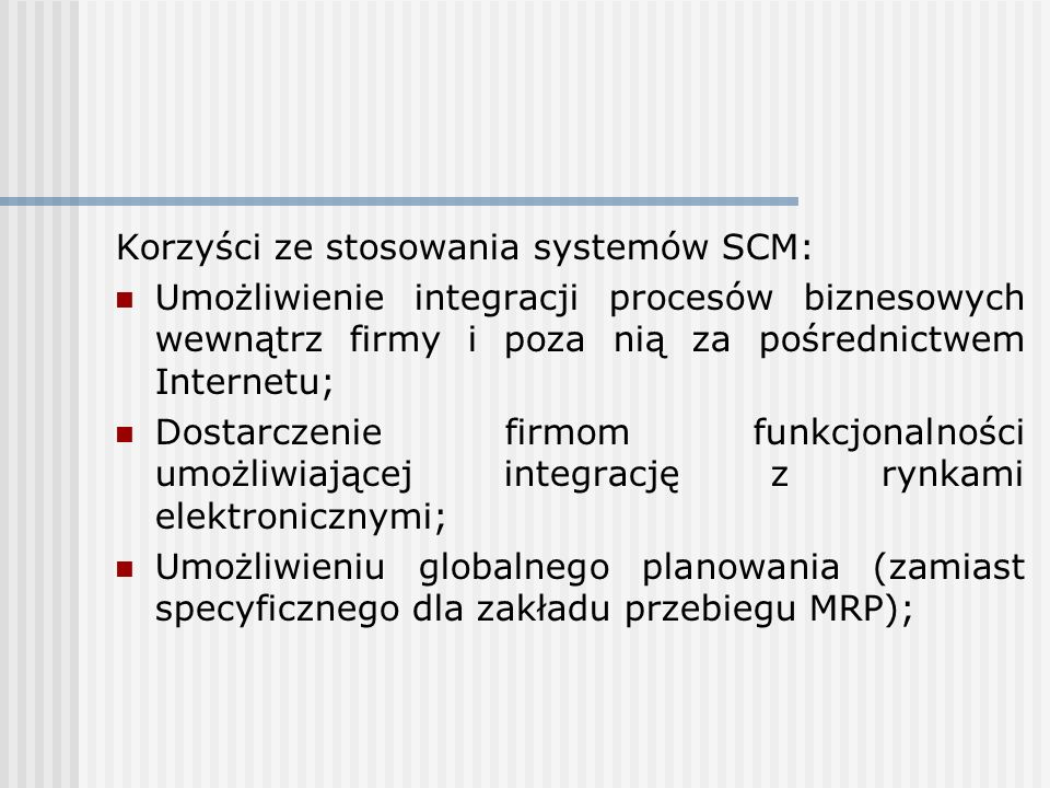 Korzyści ze stosowania systemów SCM: Umożliwienie integracji procesów biznesowych wewnątrz firmy i poza nią za pośrednictwem Internetu; Dostarczenie f