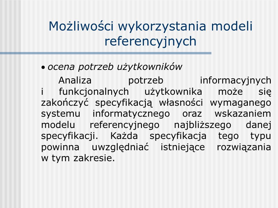 Możliwości wykorzystania modeli referencyjnych ocena potrzeb użytkowników Analiza potrzeb informacyjnych i funkcjonalnych użytkownika może się zakończ