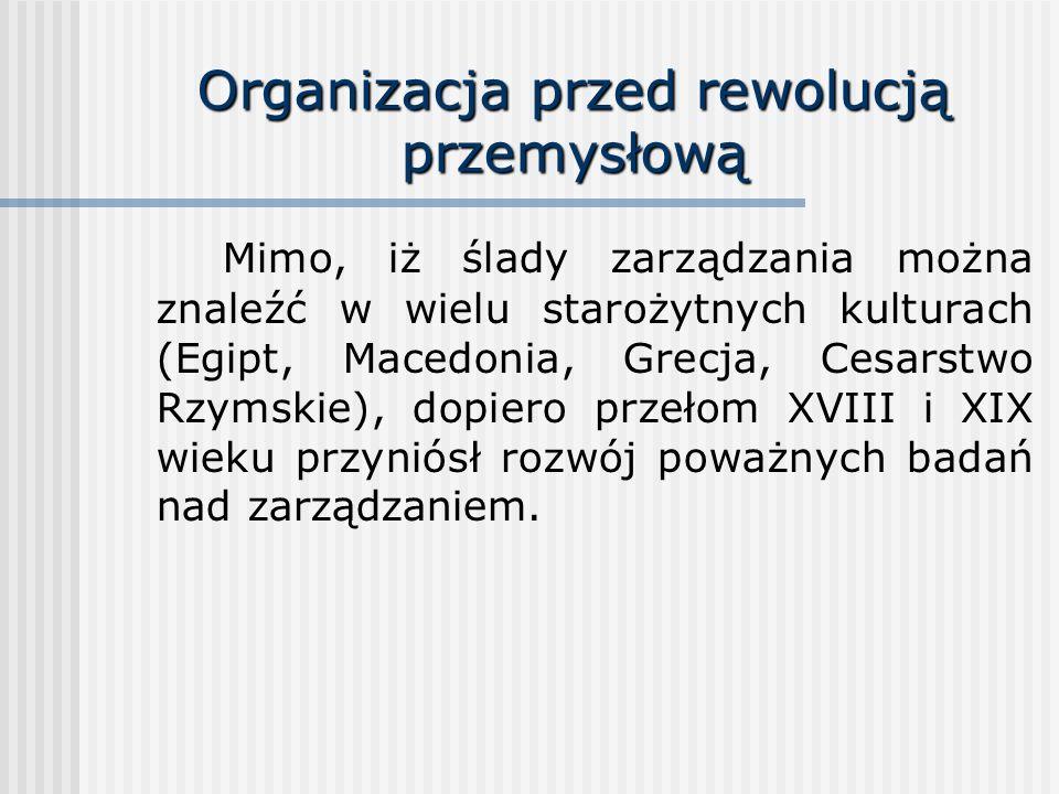 Organizacja przed rewolucją przemysłową Mimo, iż ślady zarządzania można znaleźć w wielu starożytnych kulturach (Egipt, Macedonia, Grecja, Cesarstwo R