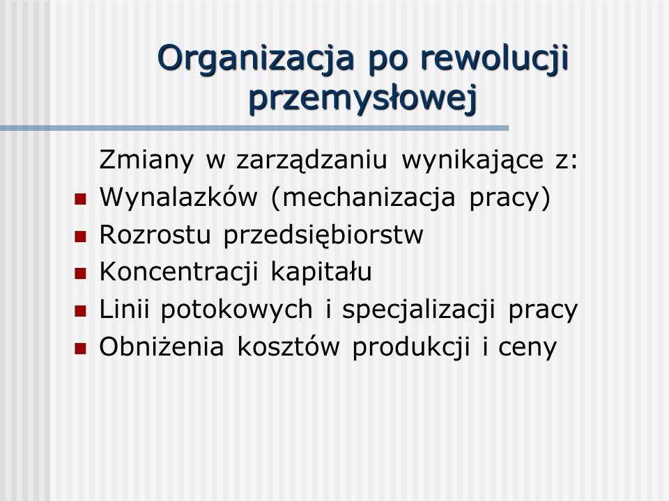 Organizacja po rewolucji przemysłowej Zmiany w zarządzaniu wynikające z: Wynalazków (mechanizacja pracy) Rozrostu przedsiębiorstw Koncentracji kapitał