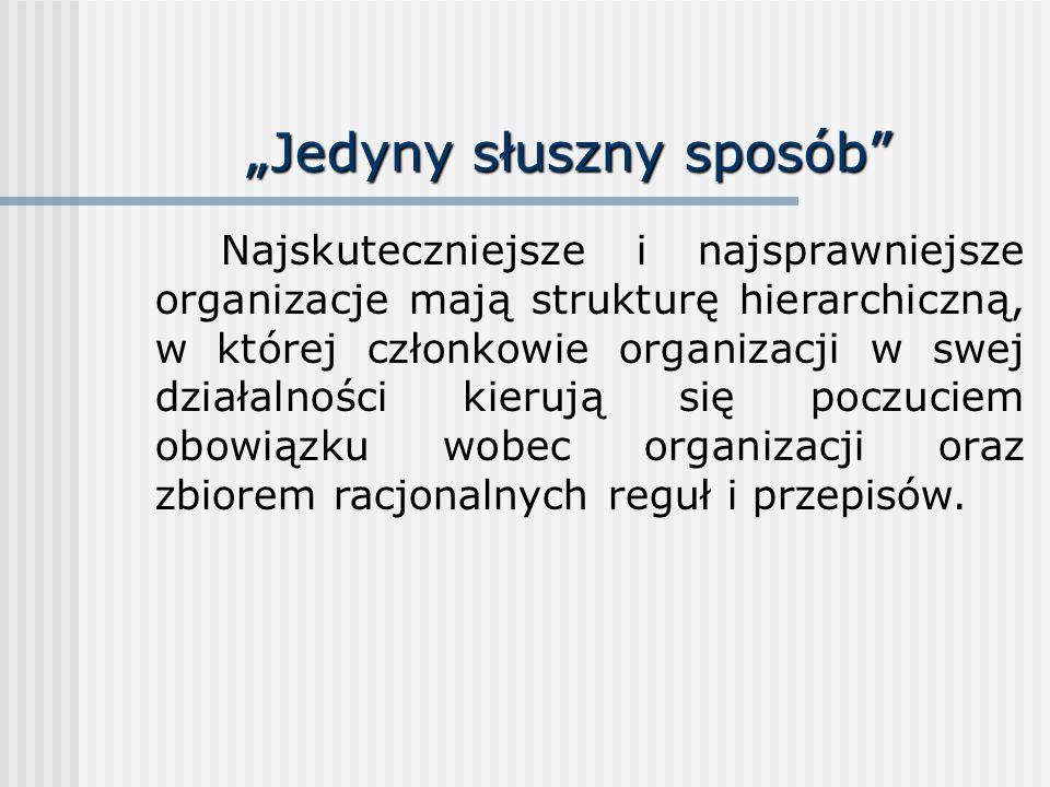 Jedyny słuszny sposób Najskuteczniejsze i najsprawniejsze organizacje mają strukturę hierarchiczną, w której członkowie organizacji w swej działalnośc