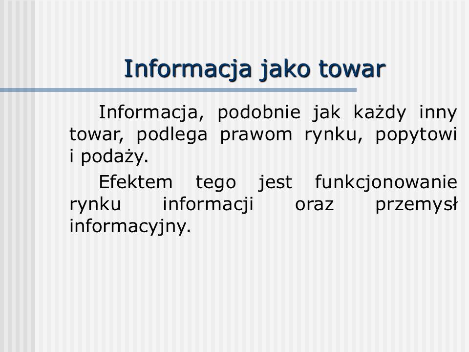 Informacja jako towar Informacja, podobnie jak każdy inny towar, podlega prawom rynku, popytowi i podaży. Efektem tego jest funkcjonowanie rynku infor