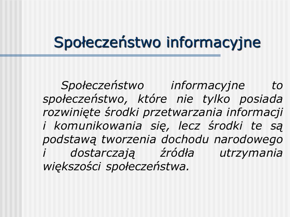 Społeczeństwo informacyjne Społeczeństwo informacyjne to społeczeństwo, które nie tylko posiada rozwinięte środki przetwarzania informacji i komunikow