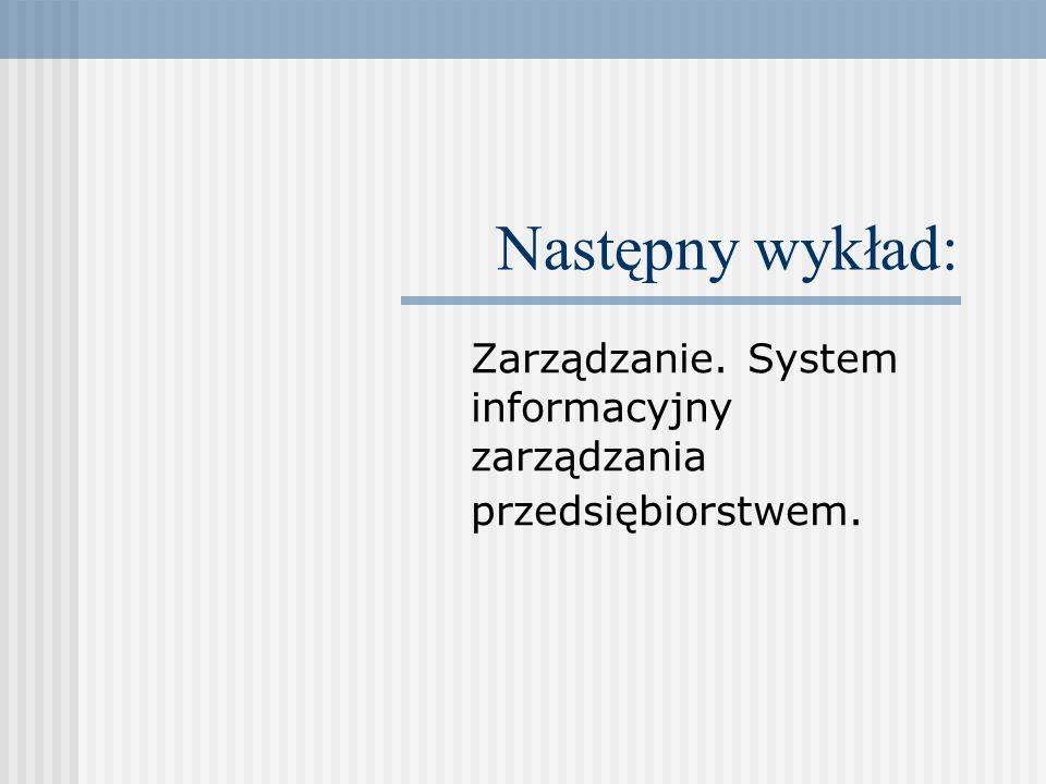 Następny wykład: Zarządzanie. System informacyjny zarządzania przedsiębiorstwem.
