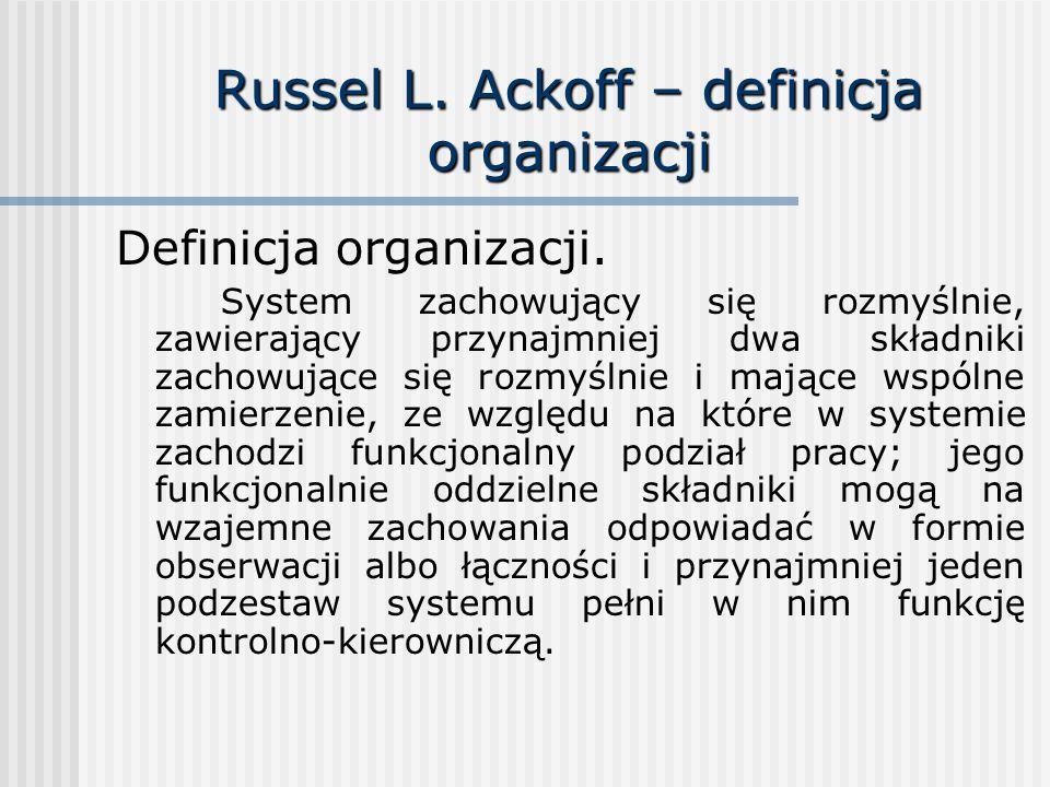 Russel L. Ackoff – definicja organizacji Definicja organizacji. System zachowujący się rozmyślnie, zawierający przynajmniej dwa składniki zachowujące