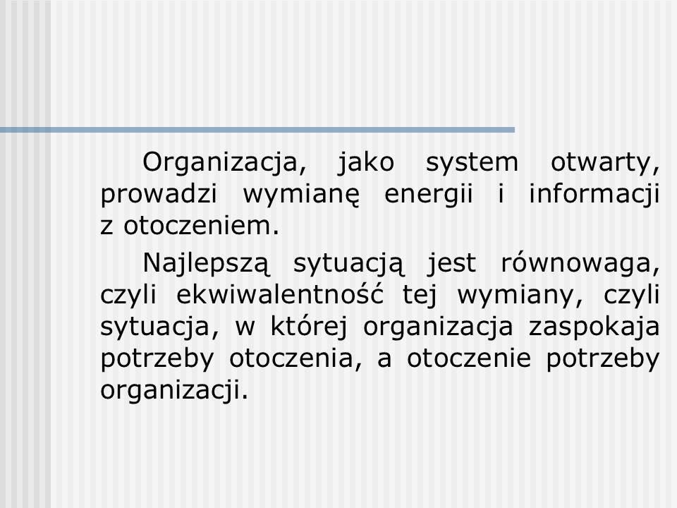 Organizacja, jako system otwarty, prowadzi wymianę energii i informacji z otoczeniem. Najlepszą sytuacją jest równowaga, czyli ekwiwalentność tej wymi