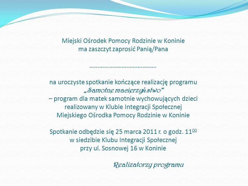 Miejski Ośrodek Pomocy Rodzinie w Koninie ma zaszczyt zaprosić Panią/Pana …………………………………… na uroczyste spotkanie kończące realizację programu Samotne m