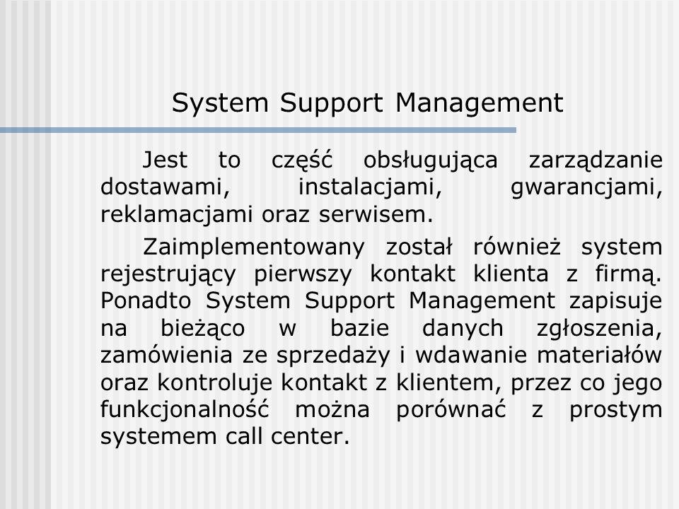 System Support Management Jest to część obsługująca zarządzanie dostawami, instalacjami, gwarancjami, reklamacjami oraz serwisem. Zaimplementowany zos
