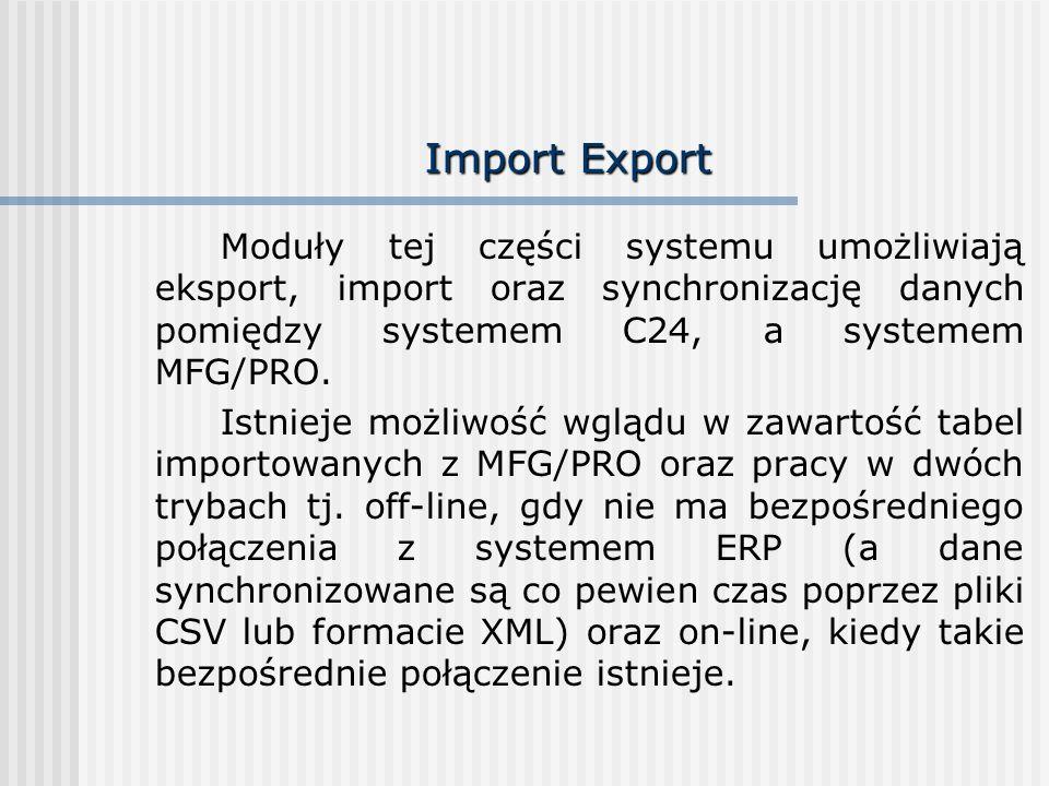 Import Export Moduły tej części systemu umożliwiają eksport, import oraz synchronizację danych pomiędzy systemem C24, a systemem MFG/PRO. Istnieje moż