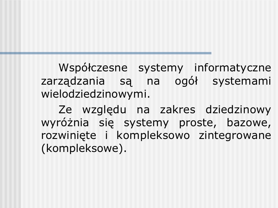 Współczesne systemy informatyczne zarządzania są na ogół systemami wielodziedzinowymi. Ze względu na zakres dziedzinowy wyróżnia się systemy proste, b