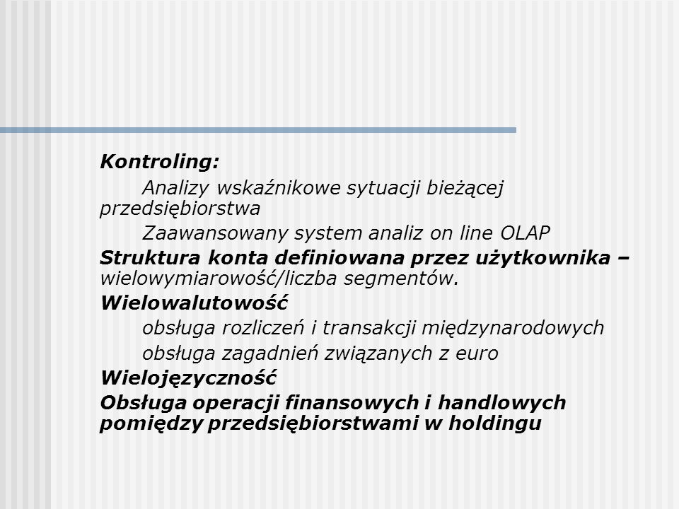 wielowalutowość, w tym obsługa euro wielojęzyczność (teksty dokumentów i wolnego tekstu) rozliczanie rabatów, skont zgodnie z polskimi przepisami obsługa VAT, akcyzy obsługa wielu źródeł pokrycia zobowiązań (inni płatnicy niż nabywca) kontrola realizacji zakupów obsługa reklamacji ilościowo-wartościowych rozliczanie dostaw częściowych, nadzorowanie harmonogramu dostaw rozliczanie dostaw