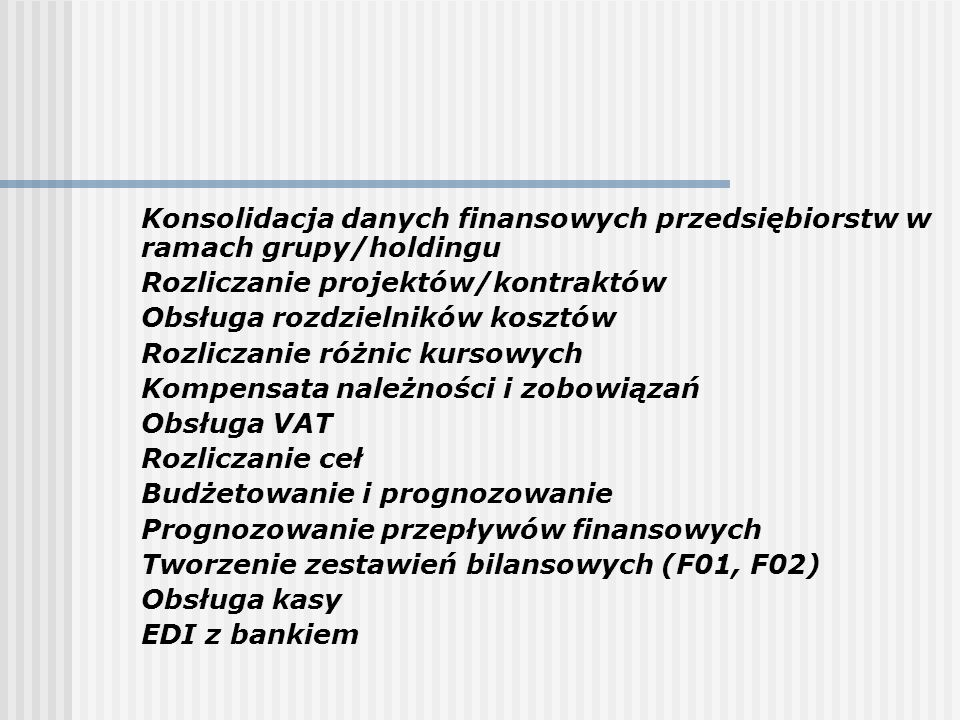 środki trwałe możliwość tworzenia struktury środka trwałego naliczanie amortyzacji zgodnie z polskimi przepisami przeszacowanie środków trwałych rozliczanie ubezpieczeń symulacja kosztów i umorzeń należności obsługa grup odbiorców/klasyfikacja (grupy według dyskonta, wiarygodności płatniczej etc.) naliczanie różnych podatków (akcyza etc.) zarządzanie płatnościami poszczególnych odbiorców kontrola kredytu przy sprzedaży