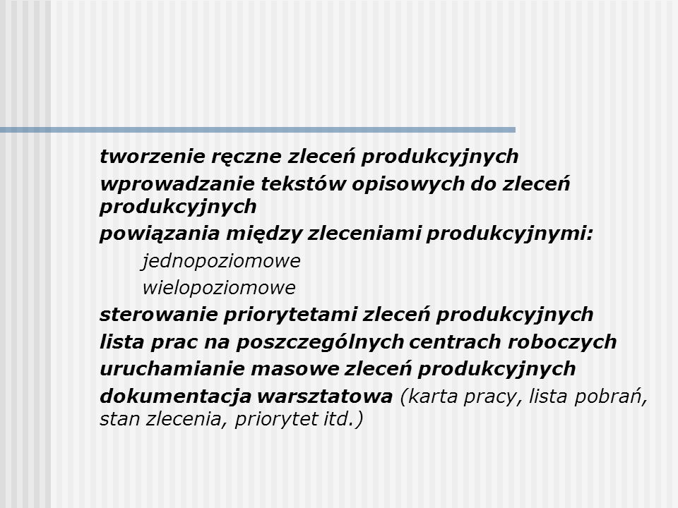 tworzenie ręczne zleceń produkcyjnych wprowadzanie tekstów opisowych do zleceń produkcyjnych powiązania między zleceniami produkcyjnymi: jednopoziomow