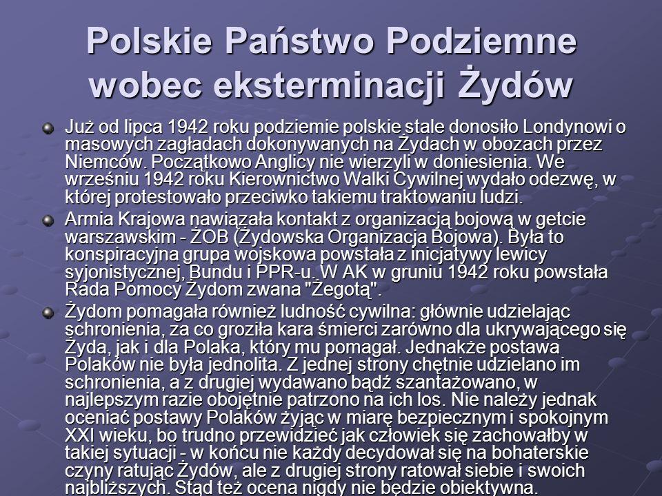 Polskie Państwo Podziemne wobec eksterminacji Żydów Już od lipca 1942 roku podziemie polskie stale donosiło Londynowi o masowych zagładach dokonywanyc
