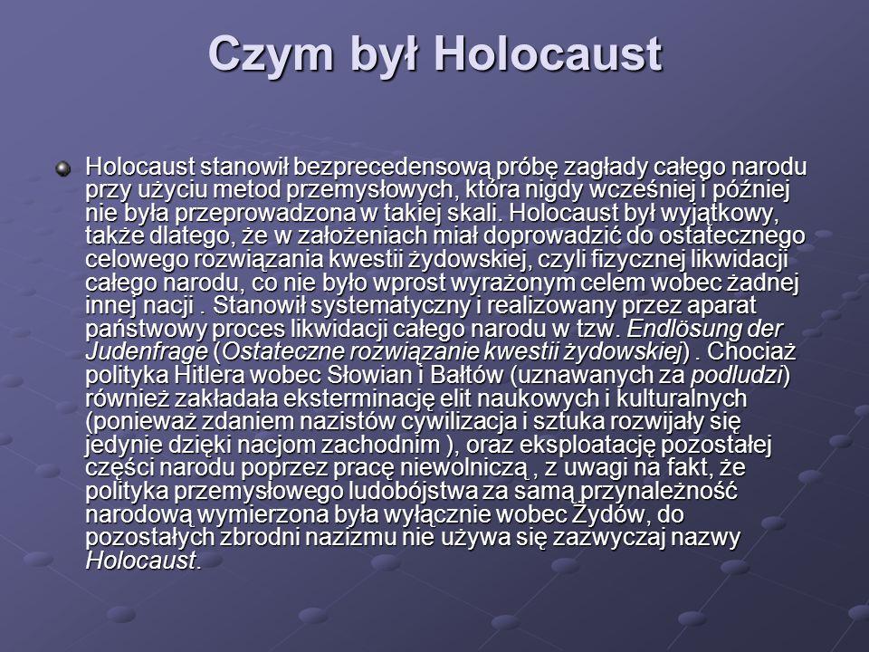 Czym był Holocaust Holocaust stanowił bezprecedensową próbę zagłady całego narodu przy użyciu metod przemysłowych, która nigdy wcześniej i później nie