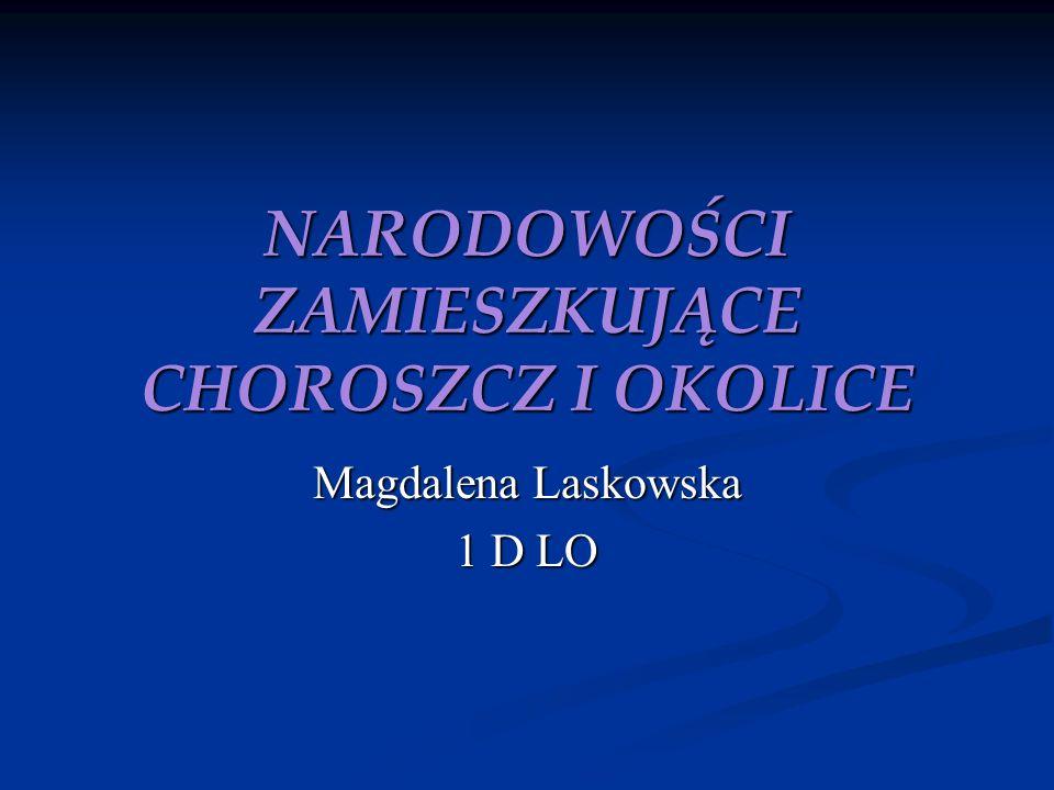 NARODOWOŚCI ZAMIESZKUJĄCE CHOROSZCZ I OKOLICE Magdalena Laskowska 1 D LO
