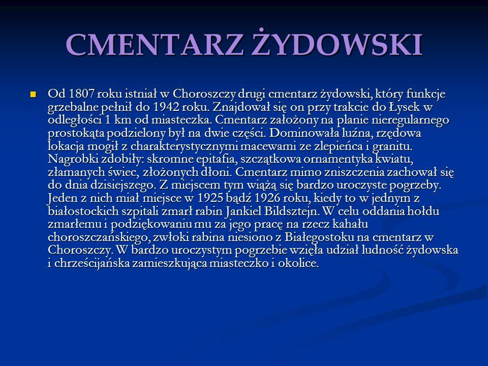 CMENTARZ ŻYDOWSKI Od 1807 roku istniał w Choroszczy drugi cmentarz żydowski, który funkcje grzebalne pełnił do 1942 roku. Znajdował się on przy trakci