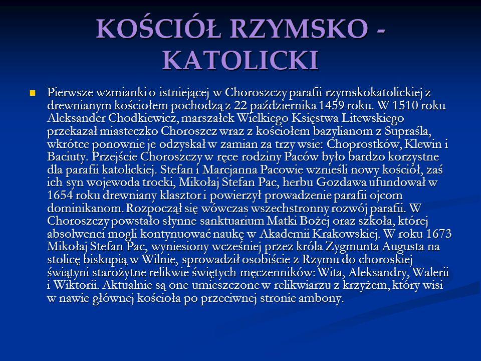 KOŚCIÓŁ RZYMSKO - KATOLICKI Pierwsze wzmianki o istniejącej w Choroszczy parafii rzymskokatolickiej z drewnianym kościołem pochodzą z 22 października