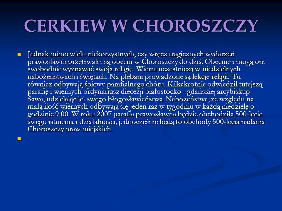 CERKIEW W CHOROSZCZY Jednak mimo wielu niekorzystnych, czy wręcz tragicznych wydarzeń prawosławni przetrwali i są obecni w Choroszczy do dziś. Obecnie