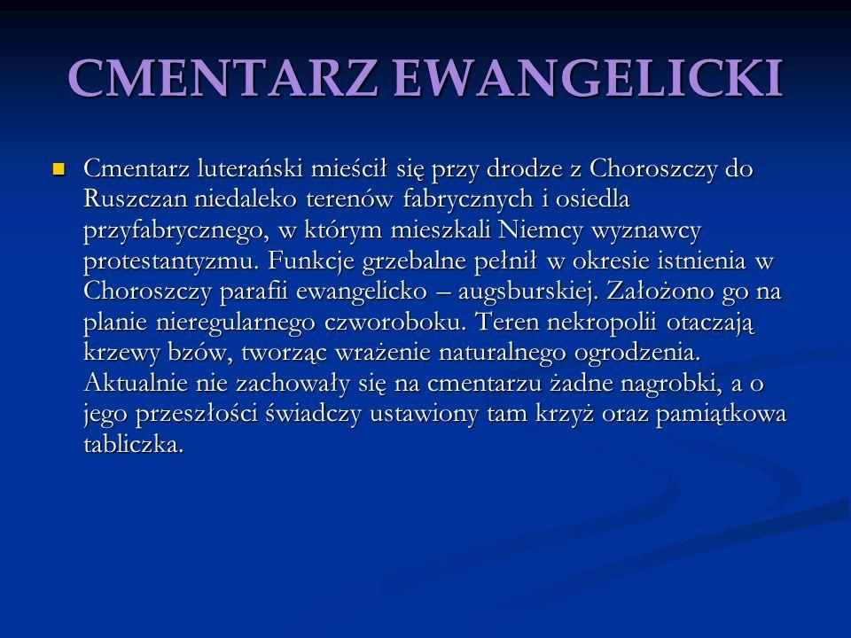 CMENTARZ EWANGELICKI Cmentarz luterański mieścił się przy drodze z Choroszczy do Ruszczan niedaleko terenów fabrycznych i osiedla przyfabrycznego, w k