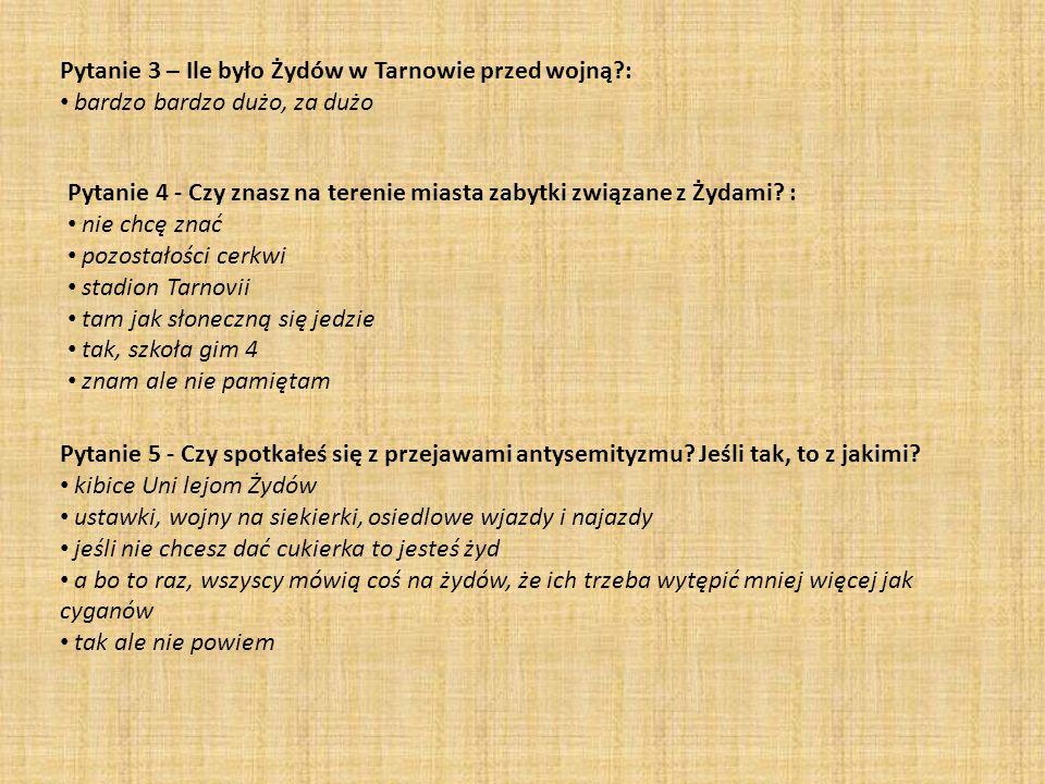 Pytanie 3 – Ile było Żydów w Tarnowie przed wojną : bardzo bardzo dużo, za dużo Pytanie 4 - Czy znasz na terenie miasta zabytki związane z Żydami.