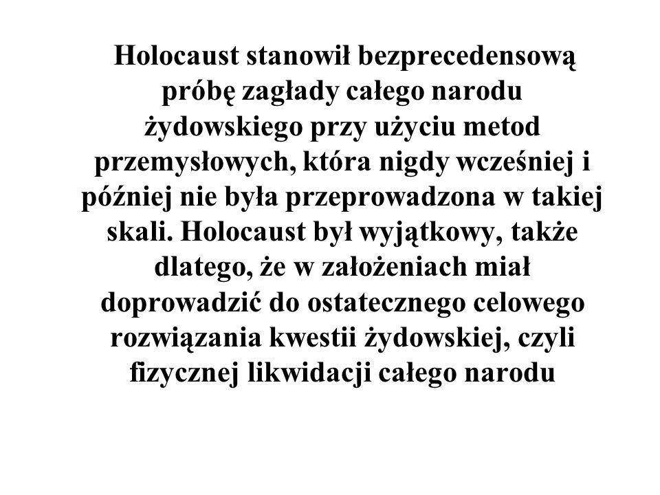 Holocaust stanowił bezprecedensową próbę zagłady całego narodu żydowskiego przy użyciu metod przemysłowych, która nigdy wcześniej i później nie była p