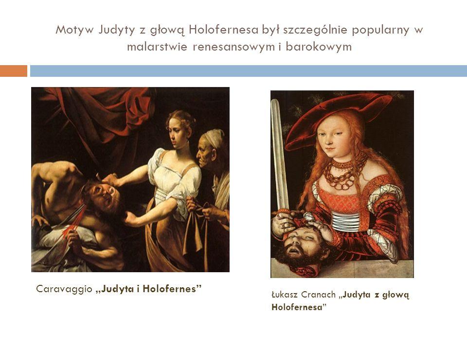 Motyw Judyty z głową Holofernesa był szczególnie popularny w malarstwie renesansowym i barokowym Łukasz Cranach Judyta z głową Holofernesa Caravaggio