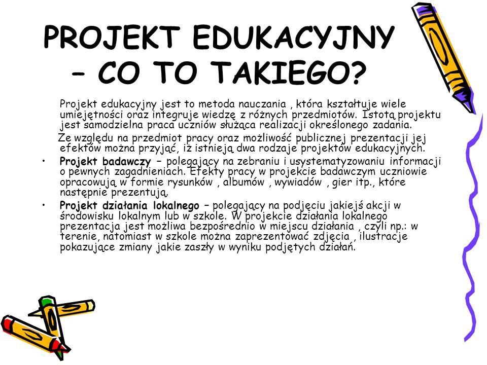 PROJEKT EDUKACYJNY – CO TO TAKIEGO? Projekt edukacyjny jest to metoda nauczania, która kształtuje wiele umiejętności oraz integruje wiedzę z różnych p