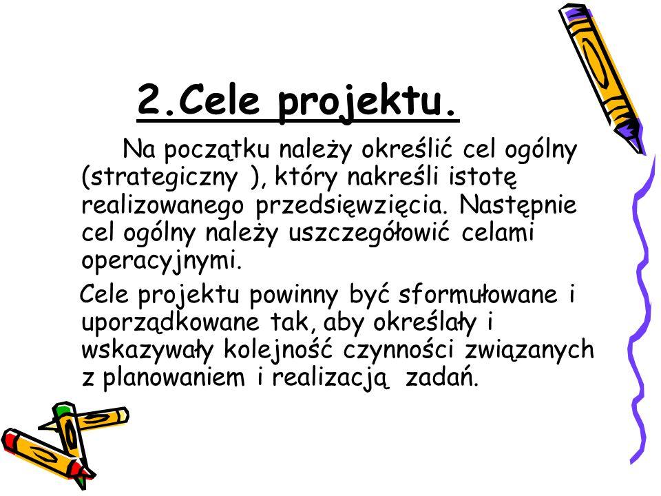 2.Cele projektu. Na początku należy określić cel ogólny (strategiczny ), który nakreśli istotę realizowanego przedsięwzięcia. Następnie cel ogólny nal