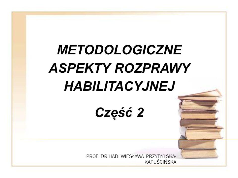 PROF. DR HAB. WIESŁAWA PRZYBYLSKA- KAPUŚCIŃSKA METODOLOGICZNE ASPEKTY ROZPRAWY HABILITACYJNEJ Część 2