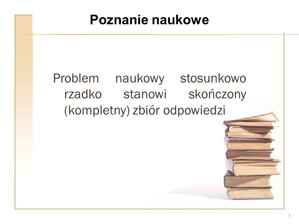 Problem naukowy stosunkowo rzadko stanowi skończony (kompletny) zbiór odpowiedzi 7 Poznanie naukowe