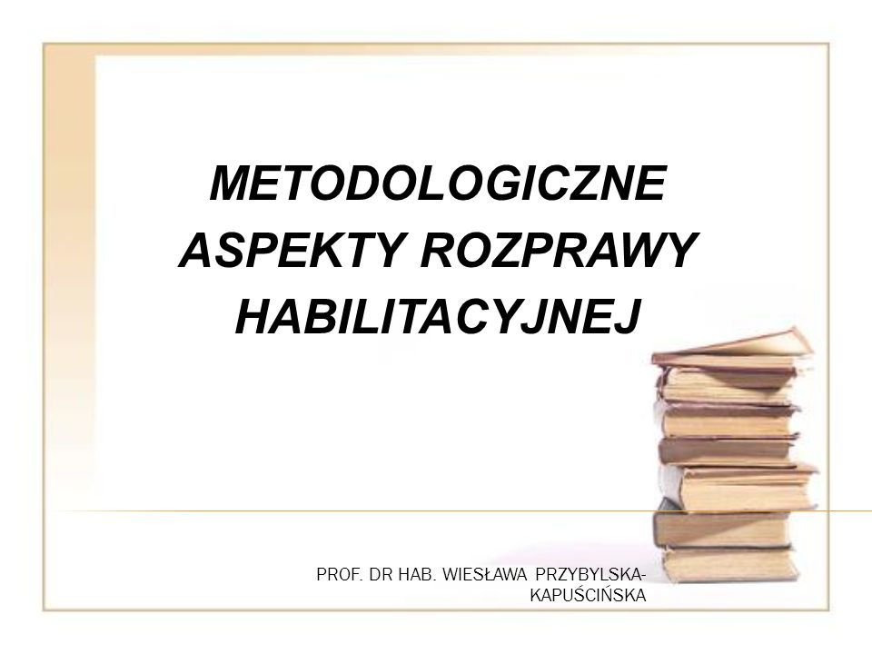 PROF. DR HAB. WIESŁAWA PRZYBYLSKA- KAPUŚCIŃSKA METODOLOGICZNE ASPEKTY ROZPRAWY HABILITACYJNEJ