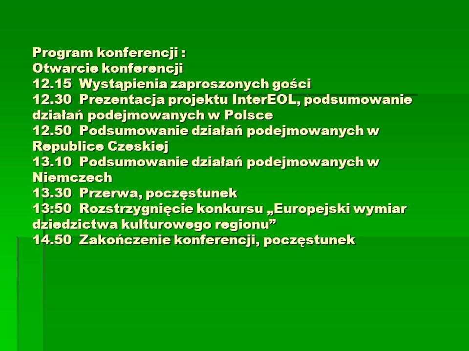 Program konferencji : Otwarcie konferencji 12.15Wystąpienia zaproszonych gości 12.30Prezentacja projektu InterEOL, podsumowanie działań podejmowanych w Polsce 12.50Podsumowanie działań podejmowanych w Republice Czeskiej 13.10Podsumowanie działań podejmowanych w Niemczech 13.30Przerwa, poczęstunek 13:50Rozstrzygnięcie konkursu Europejski wymiar dziedzictwa kulturowego regionu 14.50Zakończenie konferencji, poczęstunek