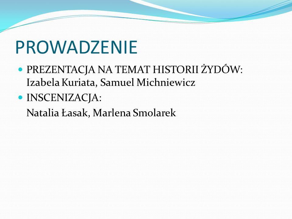 PROWADZENIE PREZENTACJA NA TEMAT HISTORII ŻYDÓW: Izabela Kuriata, Samuel Michniewicz INSCENIZACJA: Natalia Łasak, Marlena Smolarek