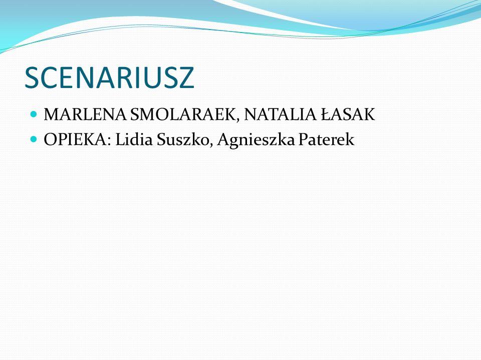 SCENARIUSZ MARLENA SMOLARAEK, NATALIA ŁASAK OPIEKA: Lidia Suszko, Agnieszka Paterek