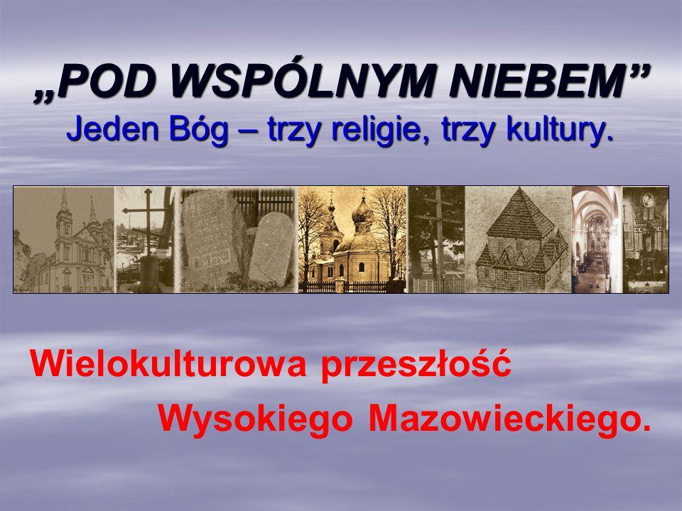 POD WSPÓLNYM NIEBEM Jeden Bóg – trzy religie, trzy kultury. Wielokulturowa przeszłość Wysokiego Mazowieckiego.