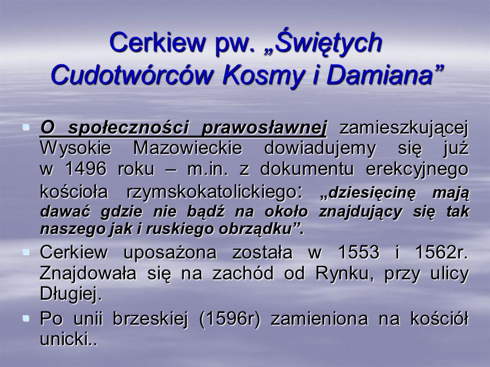Cerkiew pw. Świętych Cudotwórców Kosmy i Damiana O społeczności prawosławnej zamieszkującej Wysokie Mazowieckie dowiadujemy się już w 1496 roku – m.in